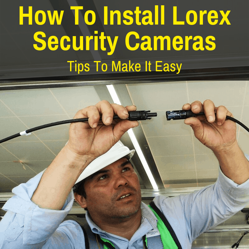 Man installing Lorex security cameras