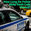 How Long Do Police Keep Dash Cam Videos