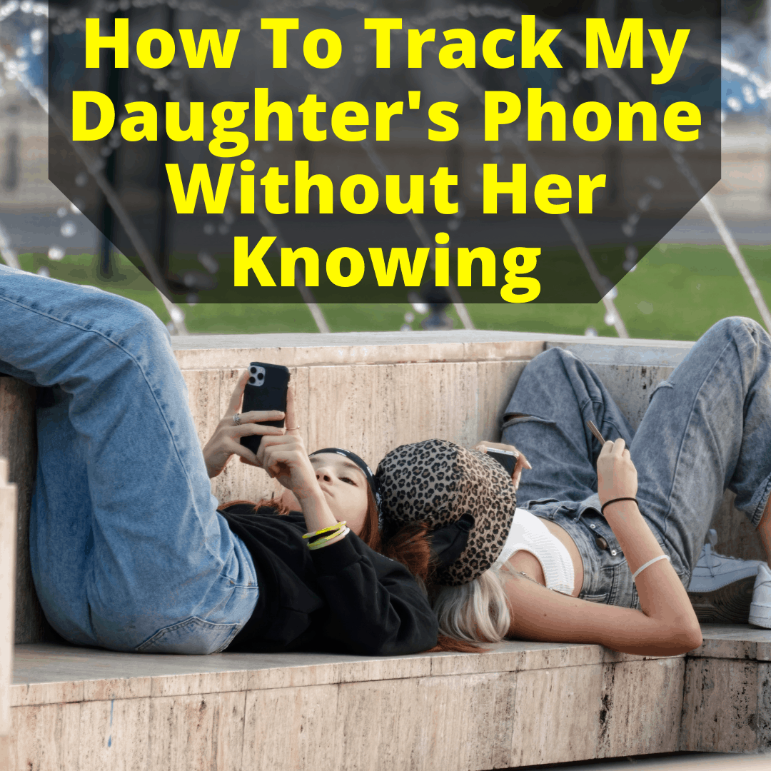 How To Track My Daughters Phone Without Her Knowing
